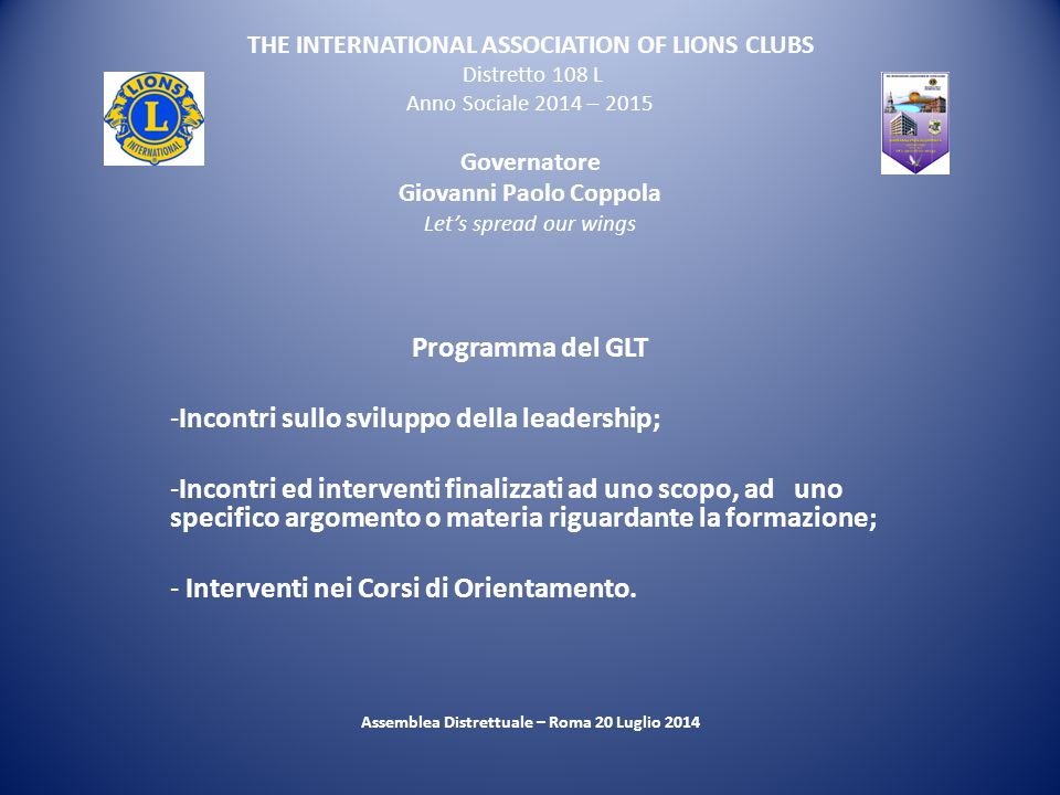 THE INTERNATIONAL ASSOCIATION OF LIONS CLUBS Distretto 108 L Anno Sociale 2014 – 2015 Governatore Giovanni Paolo Coppola Let's spread our wings Progra