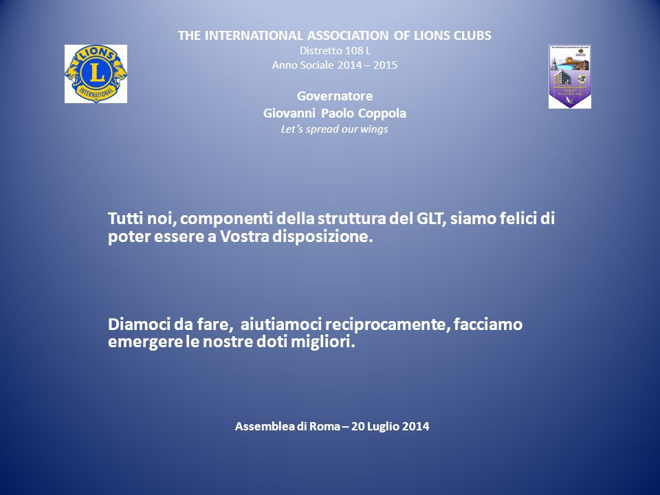 THE INTERNATIONAL ASSOCIATION OF LIONS CLUBS Distretto 108 L Anno Sociale 2014 – 2015 Governatore Giovanni Paolo Coppola Let's spread our wings Tutti noi, componenti della struttura del GLT, siamo felici di poter essere a Vostra disposizione.