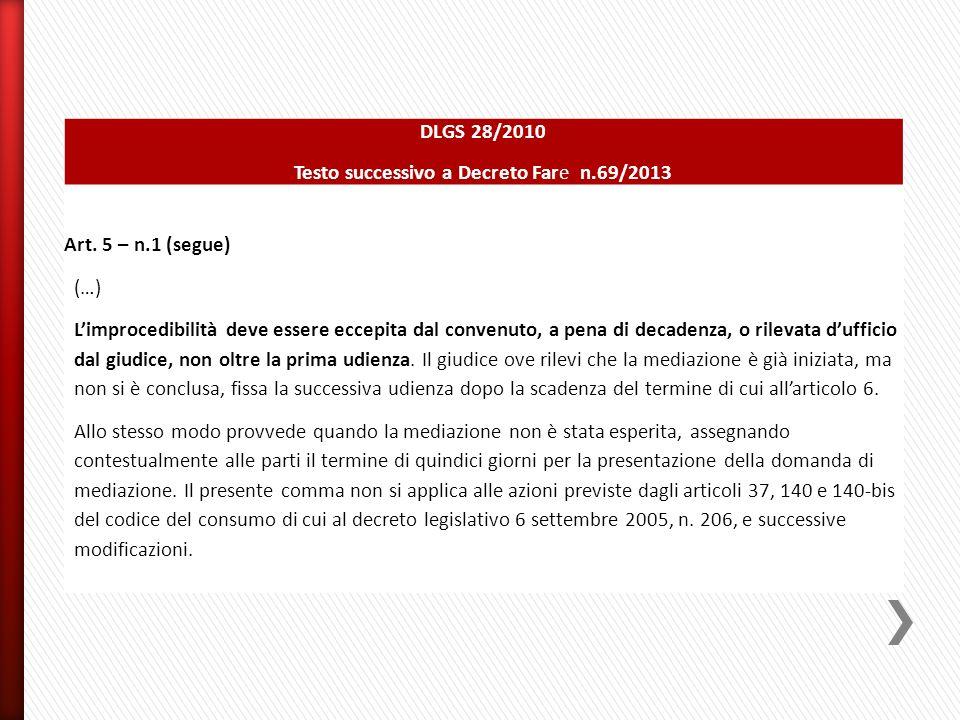 DLGS 28/2010 Testo successivo a Decreto Fare n.69/2013 Art. 5 – n.1 (segue) (…) L'improcedibilità deve essere eccepita dal convenuto, a pena di decade