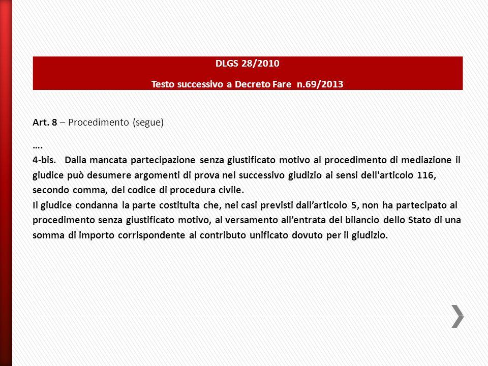 DLGS 28/2010 Testo successivo a Decreto Fare n.69/2013 Art. 8 – Procedimento (segue) …. 4-bis. Dalla mancata partecipazione senza giustificato motivo