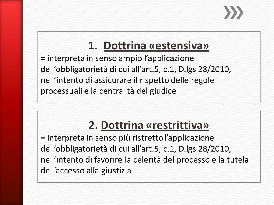 1.Dottrina «estensiva» = interpreta in senso ampio l'applicazione dell'obbligatorietà di cui all'art.5, c.1, D.lgs 28/2010, nell'intento di assicurare il rispetto delle regole processuali e la centralità del giudice 2.