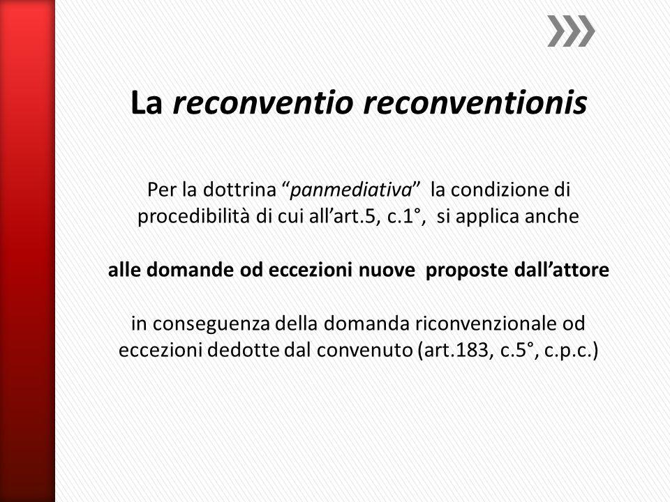 Per la dottrina panmediativa la condizione di procedibilità di cui all'art.5, c.1°, si applica anche alle domande od eccezioni nuove proposte dall'attore in conseguenza della domanda riconvenzionale od eccezioni dedotte dal convenuto (art.183, c.5°, c.p.c.)