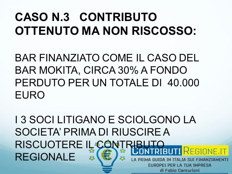 CASO N.3 CONTRIBUTO OTTENUTO MA NON RISCOSSO: BAR FINANZIATO COME IL CASO DEL BAR MOKITA, CIRCA 30% A FONDO PERDUTO PER UN TOTALE DI 40.000 EURO I 3 SOCI LITIGANO E SCIOLGONO LA SOCIETA' PRIMA DI RIUSCIRE A RISCUOTERE IL CONTRIBUTO REGIONALE