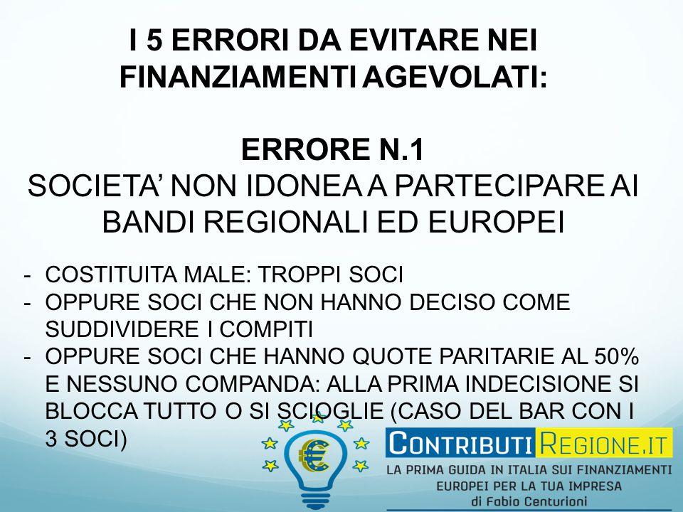 I 5 ERRORI DA EVITARE NEI FINANZIAMENTI AGEVOLATI: ERRORE N.1 SOCIETA' NON IDONEA A PARTECIPARE AI BANDI REGIONALI ED EUROPEI -COSTITUITA MALE: TROPPI SOCI -OPPURE SOCI CHE NON HANNO DECISO COME SUDDIVIDERE I COMPITI -OPPURE SOCI CHE HANNO QUOTE PARITARIE AL 50% E NESSUNO COMPANDA: ALLA PRIMA INDECISIONE SI BLOCCA TUTTO O SI SCIOGLIE (CASO DEL BAR CON I 3 SOCI)