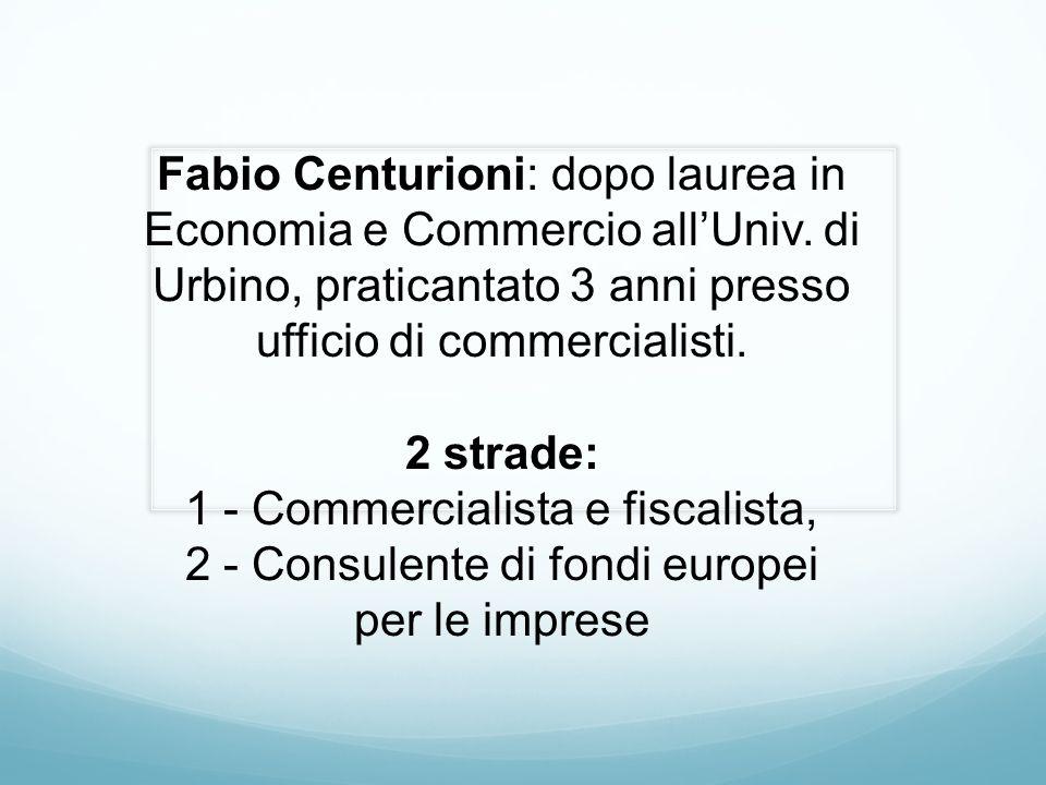 Fabio Centurioni: dopo laurea in Economia e Commercio all'Univ. di Urbino, praticantato 3 anni presso ufficio di commercialisti. 2 strade: 1 - Commerc