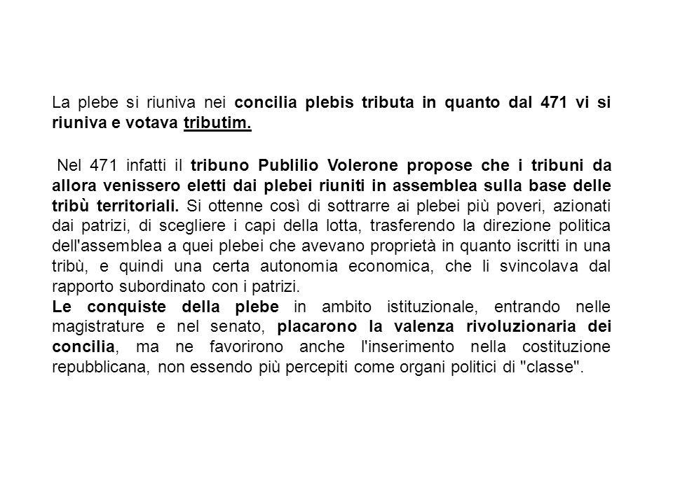 La plebe si riuniva nei concilia plebis tributa in quanto dal 471 vi si riuniva e votava tributim. Nel 471 infatti il tribuno Publilio Volerone propos