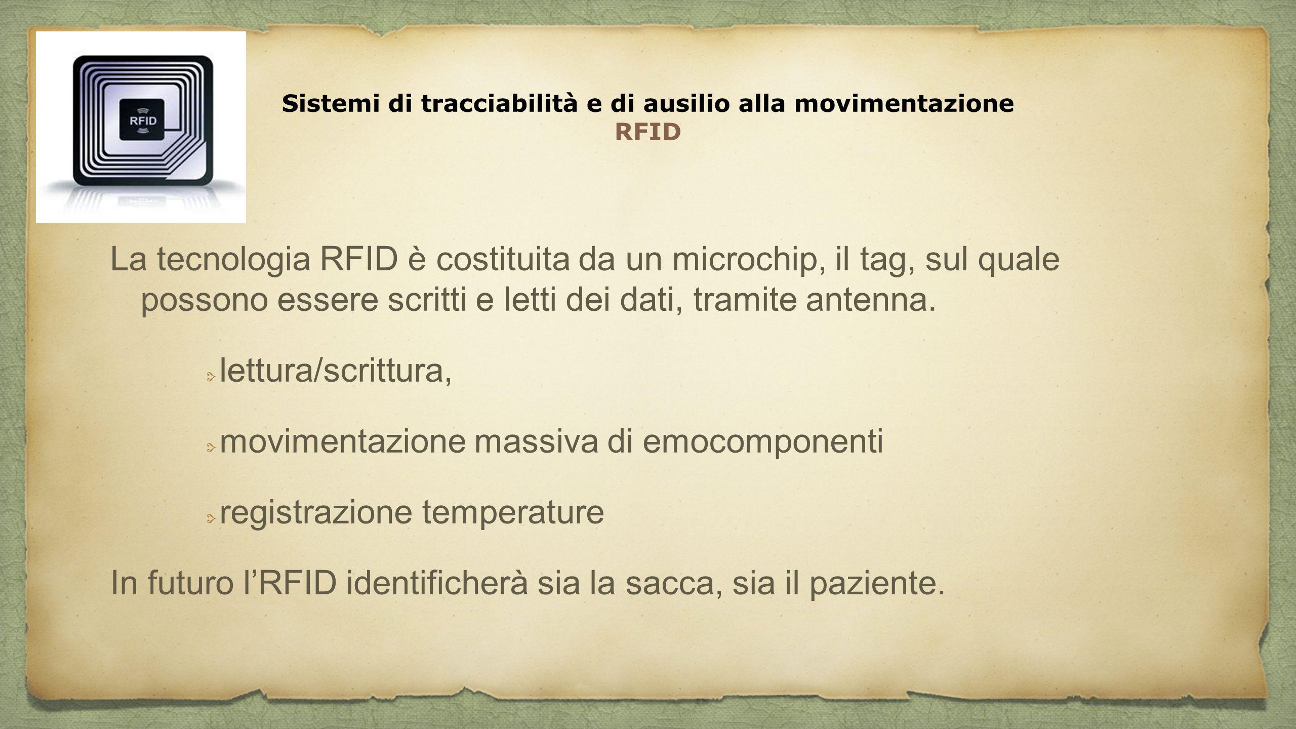 Sistemi di tracciabilità e di ausilio alla movimentazione RFID La tecnologia RFID è costituita da un microchip, il tag, sul quale possono essere scrit