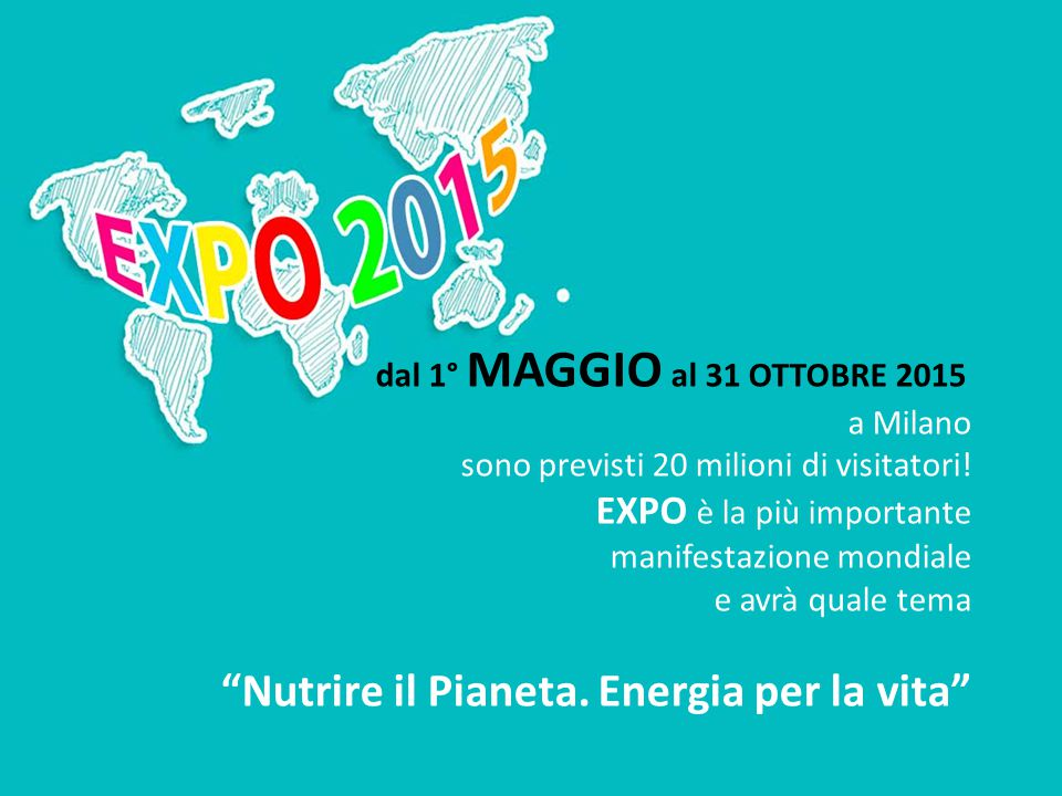 """dal 1° MAGGIO al 31 OTTOBRE 2015 a Milano sono previsti 20 milioni di visitatori! EXPO è la più importante manifestazione mondiale e avrà quale tema """""""