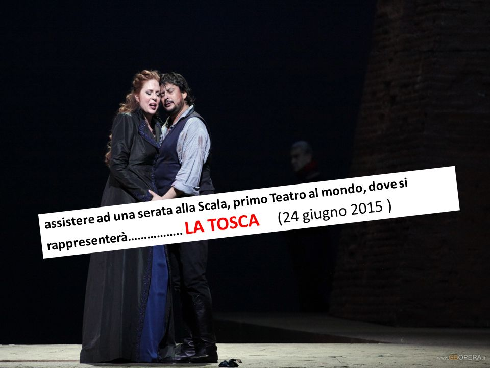 assistere ad una serata alla Scala, primo Teatro al mondo, dove si rappresenterà…………….. LA TOSCA (24 giugno 2015 )