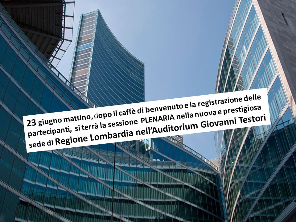 23 giugno mattino, dopo il caffè di benvenuto e la registrazione delle partecipanti, si terrà la sessione PLENARIA nella nuova e prestigiosa sede di Regione Lombardia nell'Auditorium Giovanni Testori