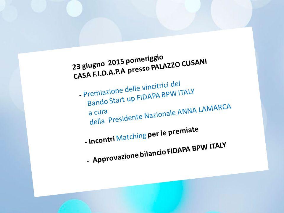 23 giugno 2015 pomeriggio CASA F.I.D.A.P.A presso PALAZZO CUSANI - Premiazione delle vincitrici del Bando Start up FIDAPA BPW ITALY a cura della Presidente Nazionale ANNA LAMARCA - Incontri Matching per le premiate - Approvazione bilancio FIDAPA BPW ITALY