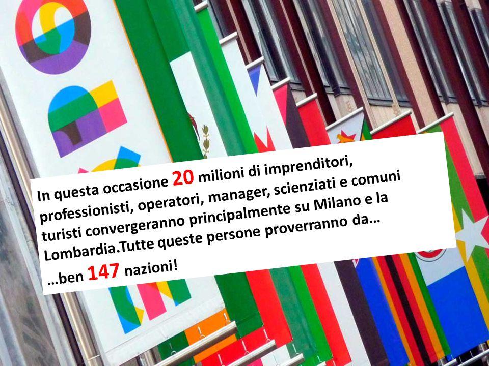 In questa occasione 20 milioni di imprenditori, professionisti, operatori, manager, scienziati e comuni turisti convergeranno principalmente su Milano e la Lombardia.Tutte queste persone proverranno da… …ben 147 nazioni!