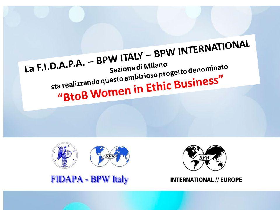 """La F.I.D.A.P.A. – BPW ITALY – BPW INTERNATIONAL Sezione di Milano sta realizzando questo ambizioso progetto denominato """"BtoB Women in Ethic Business"""""""