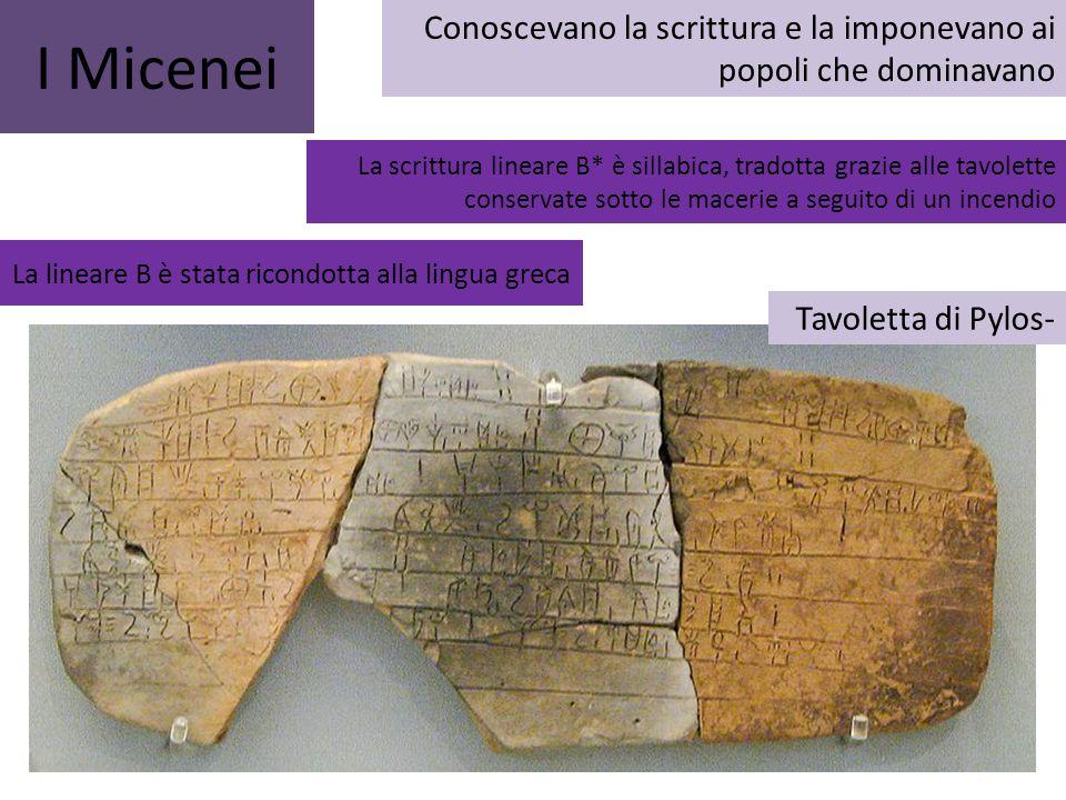 I Micenei Conoscevano la scrittura e la imponevano ai popoli che dominavano La scrittura lineare B* è sillabica, tradotta grazie alle tavolette conser