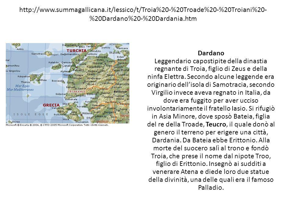 http://www.summagallicana.it/lessico/t/Troia%20-%20Troade%20-%20Troiani%20- %20Dardano%20-%20Dardania.htm Dardano Leggendario capostipite della dinast