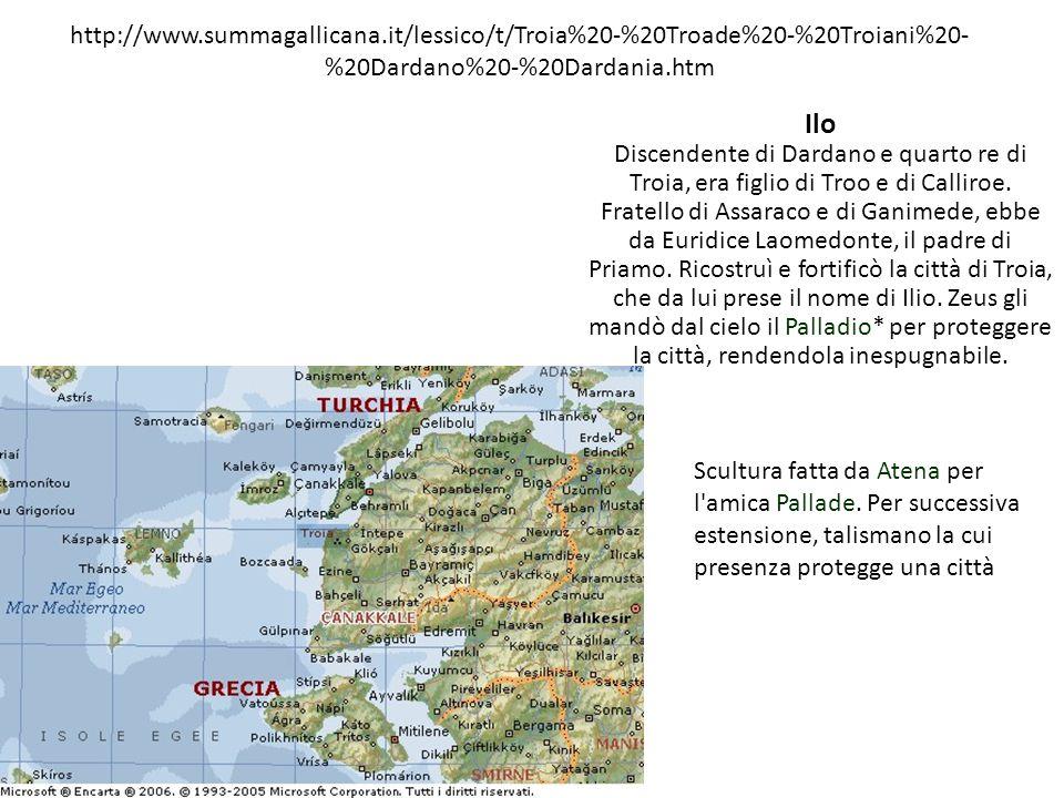 http://www.summagallicana.it/lessico/t/Troia%20-%20Troade%20-%20Troiani%20- %20Dardano%20-%20Dardania.htm Ilo Discendente di Dardano e quarto re di Tr