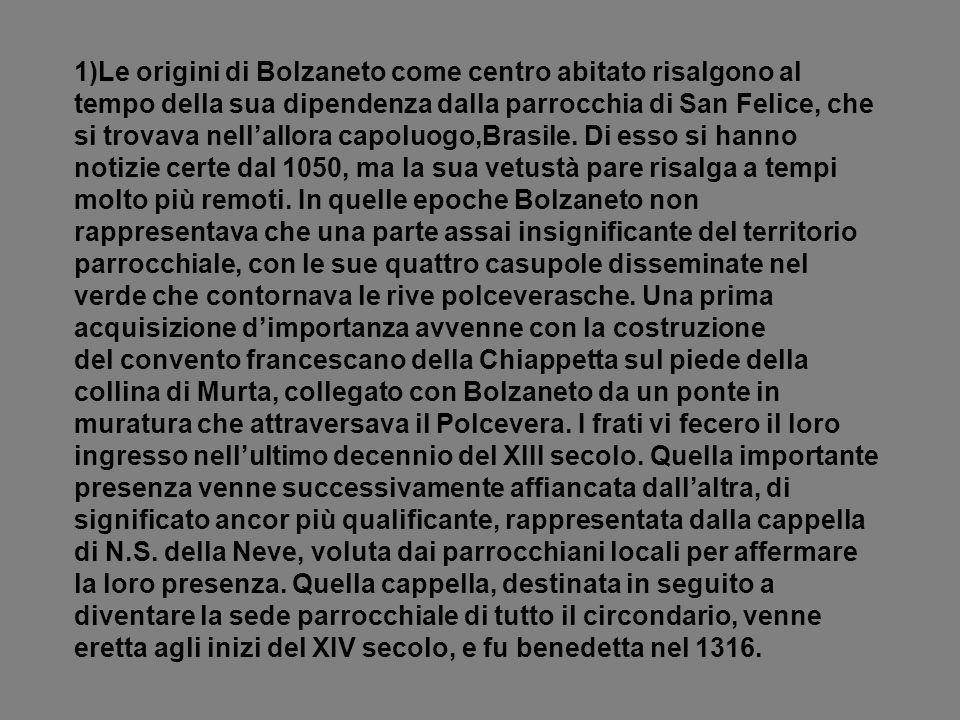 1)Le origini di Bolzaneto come centro abitato risalgono al tempo della sua dipendenza dalla parrocchia di San Felice, che si trovava nell'allora capoluogo,Brasile.