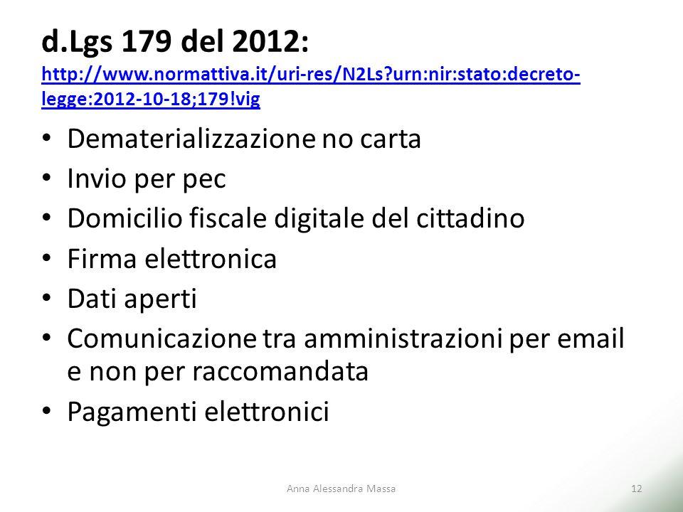 d.Lgs 179 del 2012: http://www.normattiva.it/uri-res/N2Ls?urn:nir:stato:decreto- legge:2012-10-18;179!vig http://www.normattiva.it/uri-res/N2Ls?urn:nir:stato:decreto- legge:2012-10-18;179!vig Dematerializzazione no carta Invio per pec Domicilio fiscale digitale del cittadino Firma elettronica Dati aperti Comunicazione tra amministrazioni per email e non per raccomandata Pagamenti elettronici Anna Alessandra Massa12