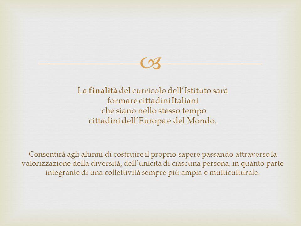 La finalità del curricolo dell'Istituto sarà formare cittadini Italiani che siano nello stesso tempo cittadini dell'Europa e del Mondo.