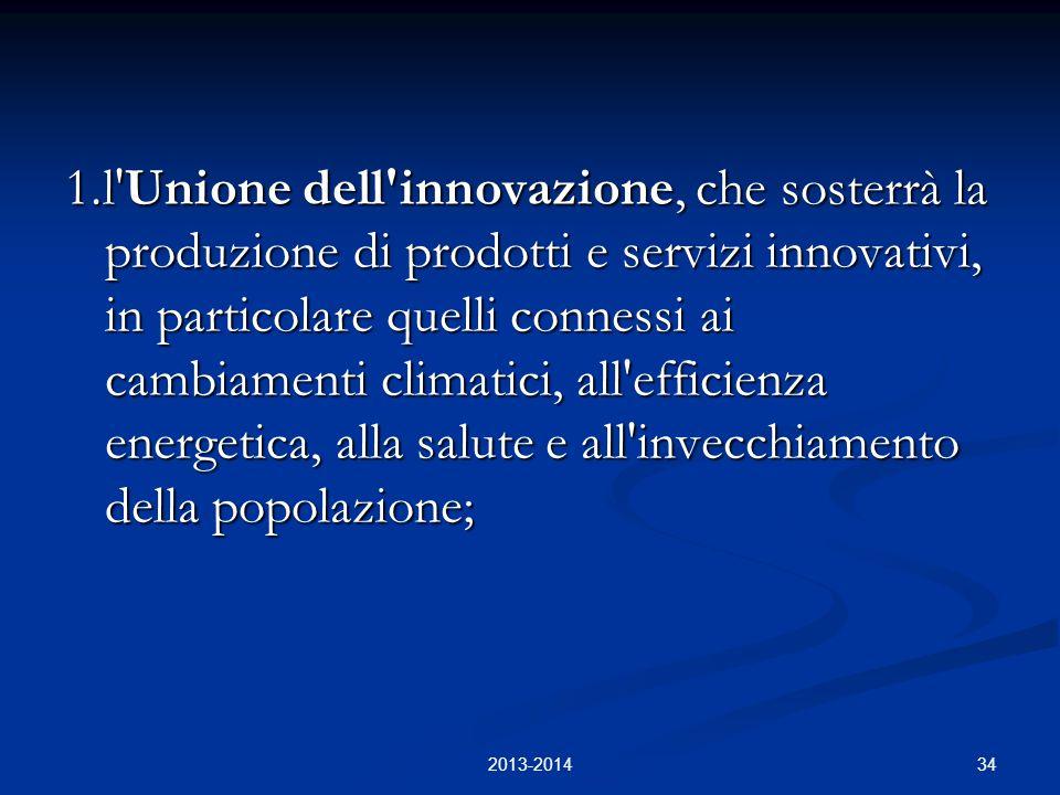 34 1.l Unione dell innovazione, che sosterrà la produzione di prodotti e servizi innovativi, in particolare quelli connessi ai cambiamenti climatici, all efficienza energetica, alla salute e all invecchiamento della popolazione; 2013-2014