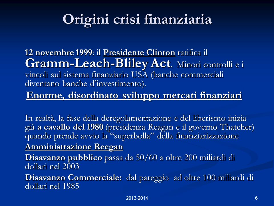 6 Origini crisi finanziaria 12 novembre 1999: il Presidente Clinton ratifica il Gramm-Leach-Bliley Act. Minori controlli e i vincoli sul sistema finan