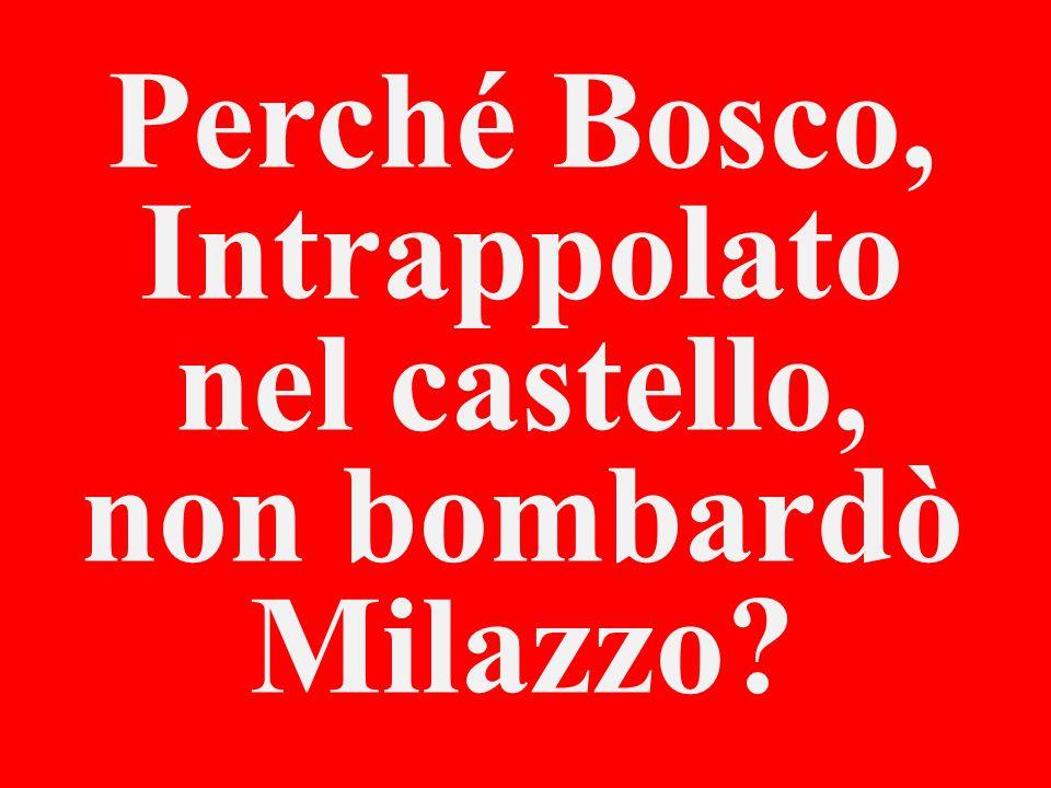 Perché Bosco, Intrappolato nel castello, non bombardò Milazzo?
