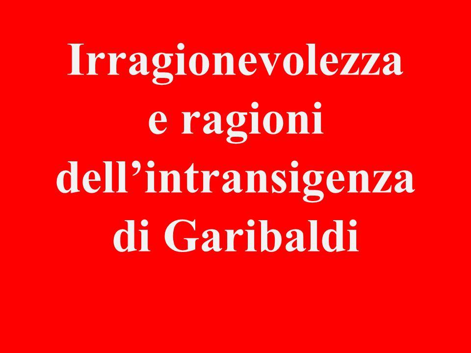 Irragionevolezza e ragioni dell'intransigenza di Garibaldi