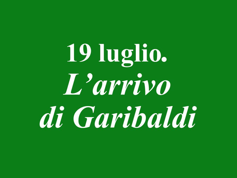 19 luglio. L'arrivo di Garibaldi