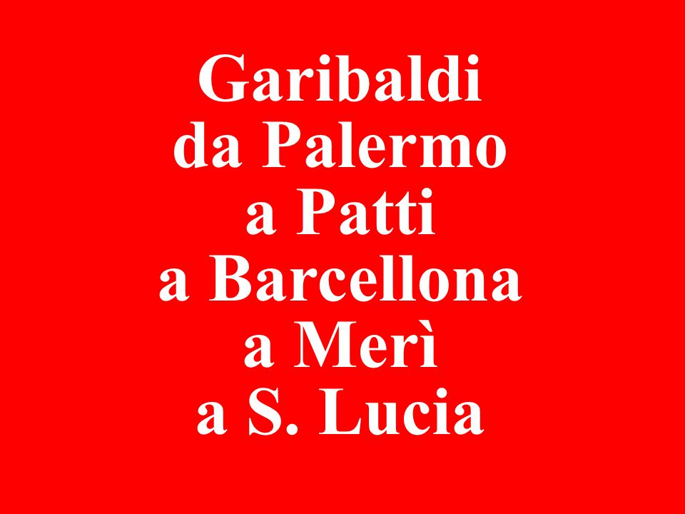 Garibaldi da Palermo a Patti a Barcellona a Merì a S. Lucia