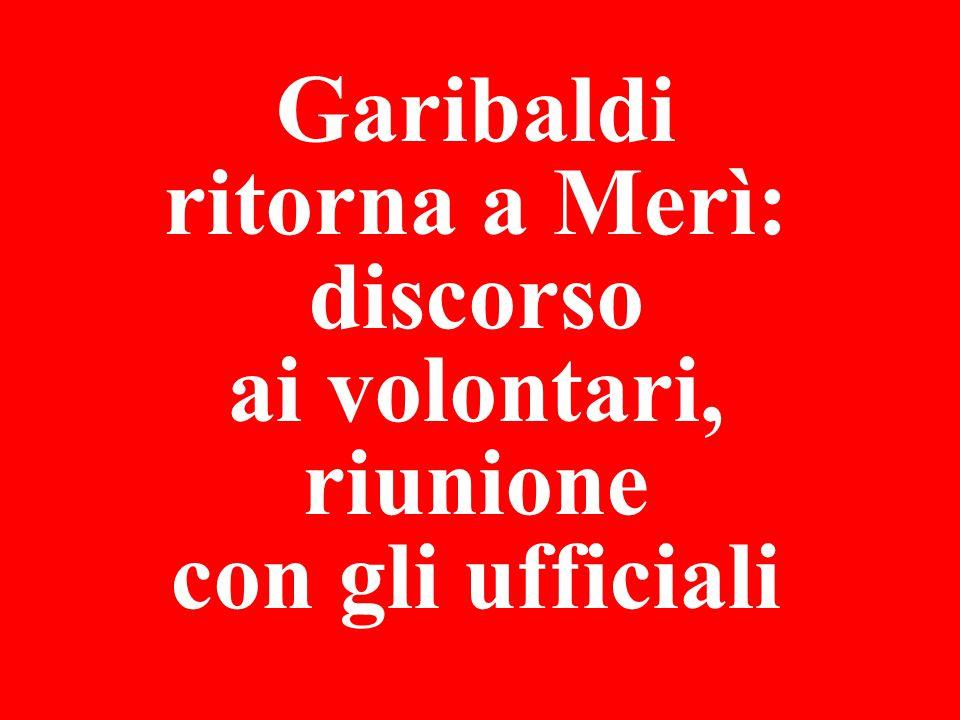 Garibaldi ritorna a Merì: discorso ai volontari, riunione con gli ufficiali