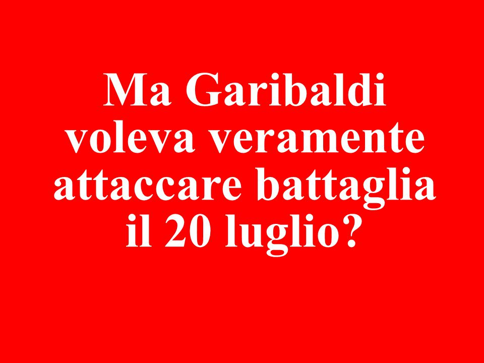 Ma Garibaldi voleva veramente attaccare battaglia il 20 luglio