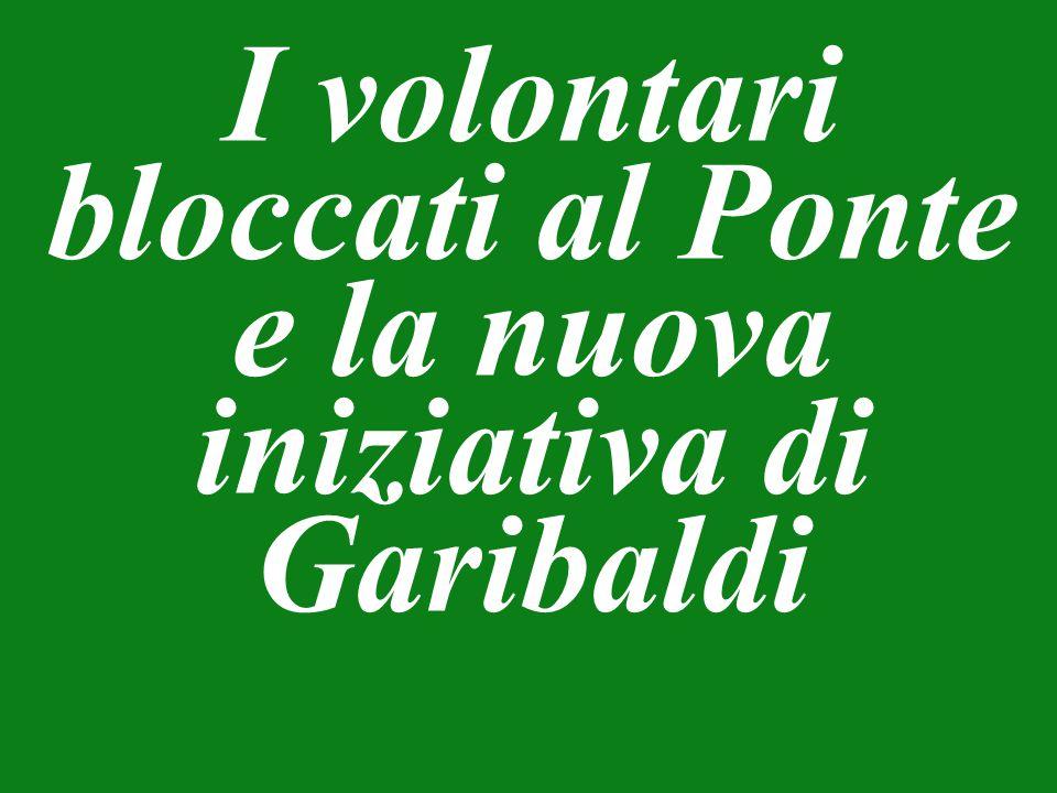 I volontari bloccati al Ponte e la nuova iniziativa di Garibaldi