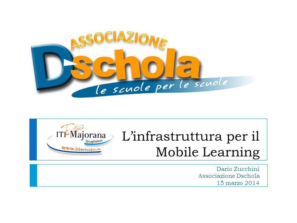 L'infrastruttura per il Mobile Learning Dario Zucchini Associazione Dschola 15 marzo 2014
