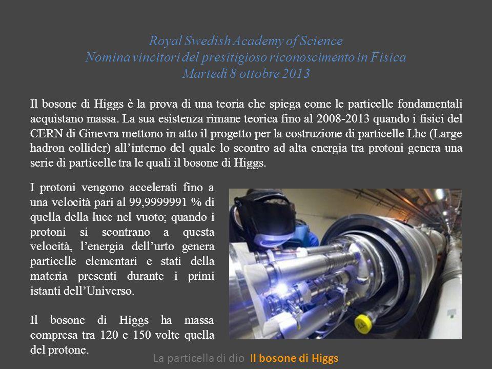 La particella di dio Il bosone di Higgs Royal Swedish Academy of Science Nomina vincitori del presitigioso riconoscimento in Fisica Martedì 8 ottobre 2013 Il bosone di Higgs è la prova di una teoria che spiega come le particelle fondamentali acquistano massa.