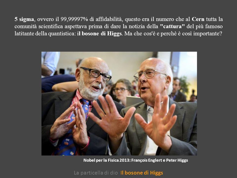 La particella di dio Il bosone di Higgs 5 sigma, ovvero il 99,99997% di affidabilità, questo era il numero che al Cern tutta la comunità scientifica aspettava prima di dare la notizia della cattura del più famoso latitante della quantistica: il bosone di Higgs.