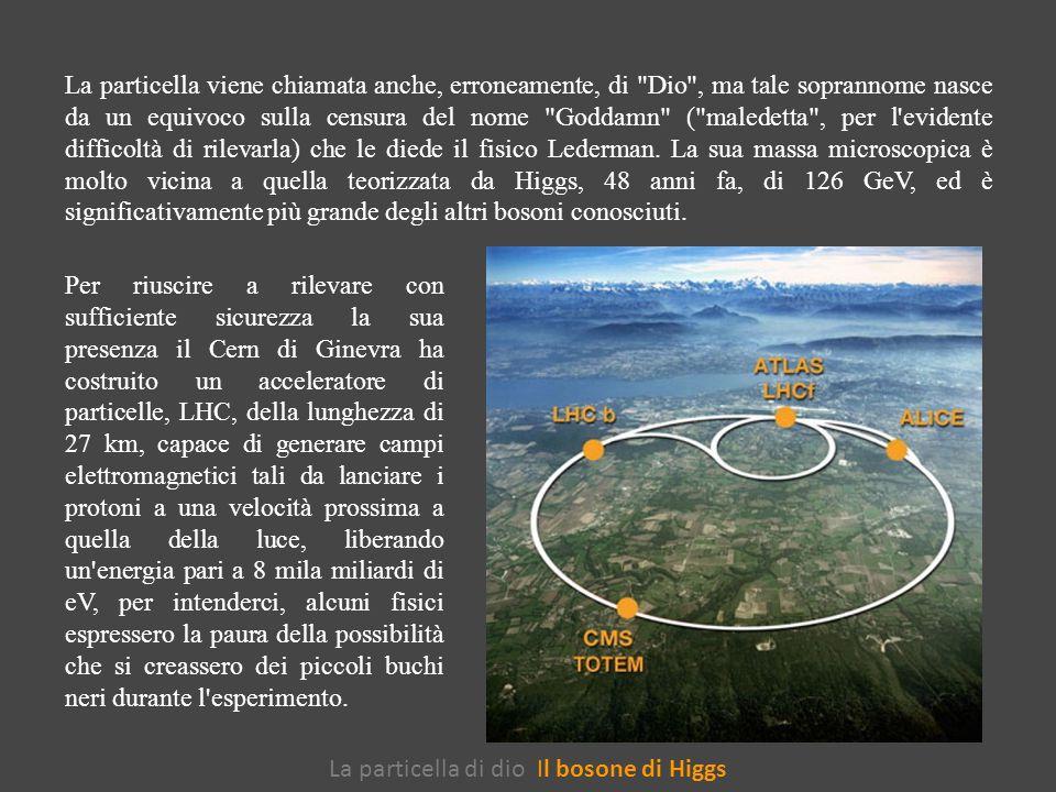La particella di dio Il bosone di Higgs La particella viene chiamata anche, erroneamente, di Dio , ma tale soprannome nasce da un equivoco sulla censura del nome Goddamn ( maledetta , per l evidente difficoltà di rilevarla) che le diede il fisico Lederman.