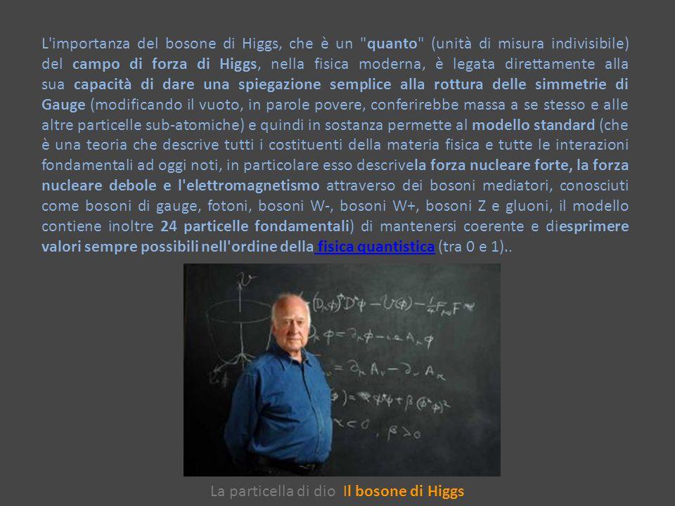 La particella di dio Il bosone di Higgs L importanza del bosone di Higgs, che è un quanto (unità di misura indivisibile) del campo di forza di Higgs, nella fisica moderna, è legata direttamente alla sua capacità di dare una spiegazione semplice alla rottura delle simmetrie di Gauge (modificando il vuoto, in parole povere, conferirebbe massa a se stesso e alle altre particelle sub-atomiche) e quindi in sostanza permette al modello standard (che è una teoria che descrive tutti i costituenti della materia fisica e tutte le interazioni fondamentali ad oggi noti, in particolare esso descrivela forza nucleare forte, la forza nucleare debole e l elettromagnetismo attraverso dei bosoni mediatori, conosciuti come bosoni di gauge, fotoni, bosoni W-, bosoni W+, bosoni Z e gluoni, il modello contiene inoltre 24 particelle fondamentali) di mantenersi coerente e diesprimere valori sempre possibili nell ordine della fisica quantistica (tra 0 e 1)..