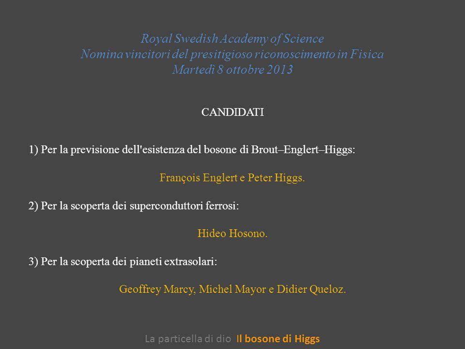 La particella di dio Il bosone di Higgs Royal Swedish Academy of Science Nomina vincitori del presitigioso riconoscimento in Fisica Martedì 8 ottobre 2013 CANDIDATI 1) Per la previsione dell esistenza del bosone di Brout–Englert–Higgs: François Englert e Peter Higgs.