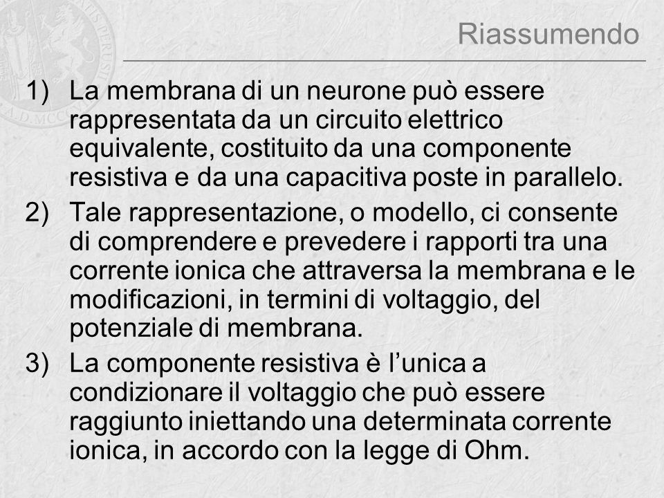 Riassumendo 1)La membrana di un neurone può essere rappresentata da un circuito elettrico equivalente, costituito da una componente resistiva e da una