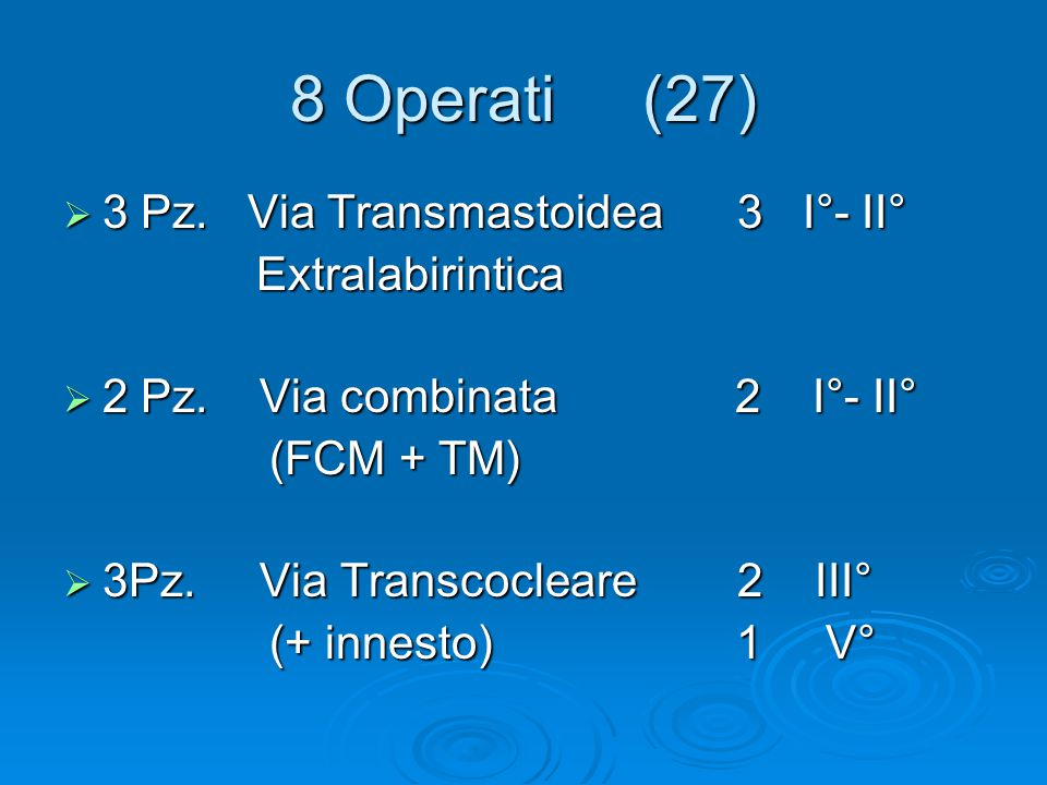 8 Operati (27)  3 Pz. Via Transmastoidea 3 I°- II° Extralabirintica Extralabirintica  2 Pz. Via combinata 2 I°- II° (FCM + TM) (FCM + TM)  3Pz. Via