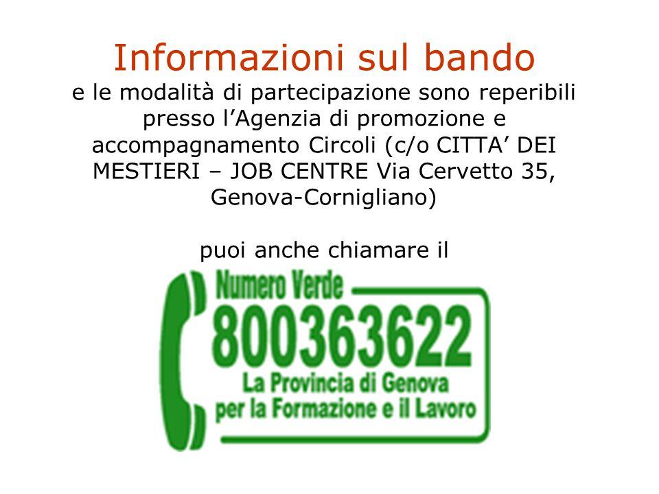 Informazioni sul bando e le modalità di partecipazione sono reperibili presso l'Agenzia di promozione e accompagnamento Circoli (c/o CITTA' DEI MESTIERI – JOB CENTRE Via Cervetto 35, Genova-Cornigliano) puoi anche chiamare il