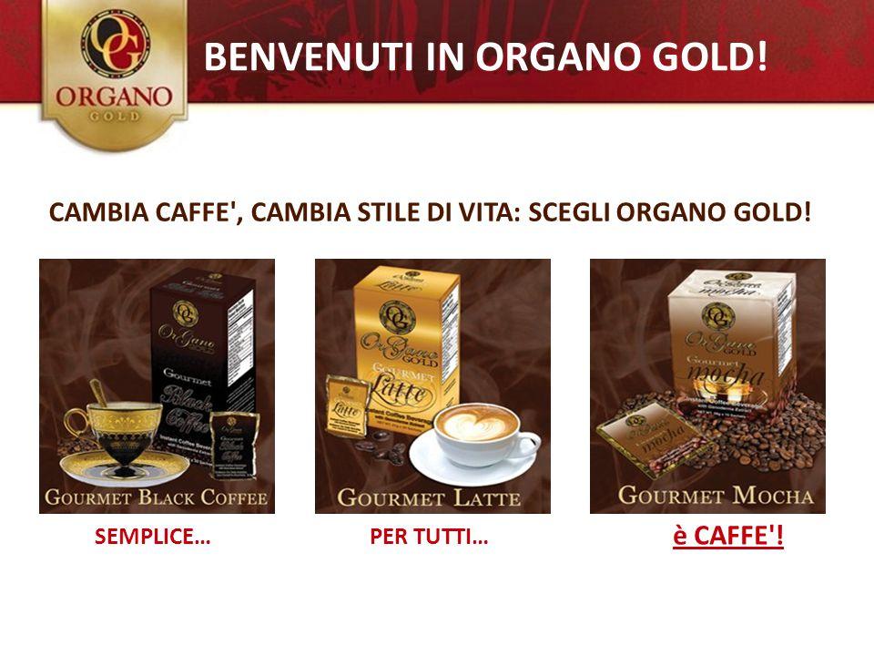 la tua CHANCE...... è CAFFE'! PER TUTTI…SEMPLICE… BENVENUTI IN ORGANO GOLD! CAMBIA CAFFE', CAMBIA STILE DI VITA: SCEGLI ORGANO GOLD!