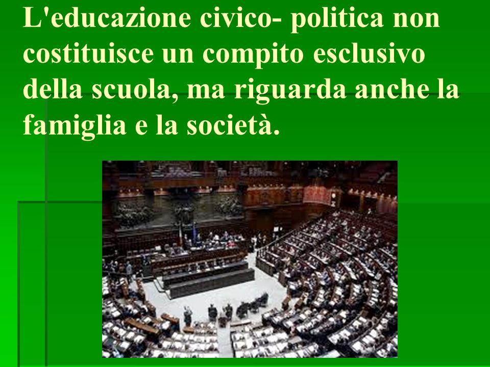 L'educazione civico- politica non costituisce un compito esclusivo della scuola, ma riguarda anche la famiglia e la società.