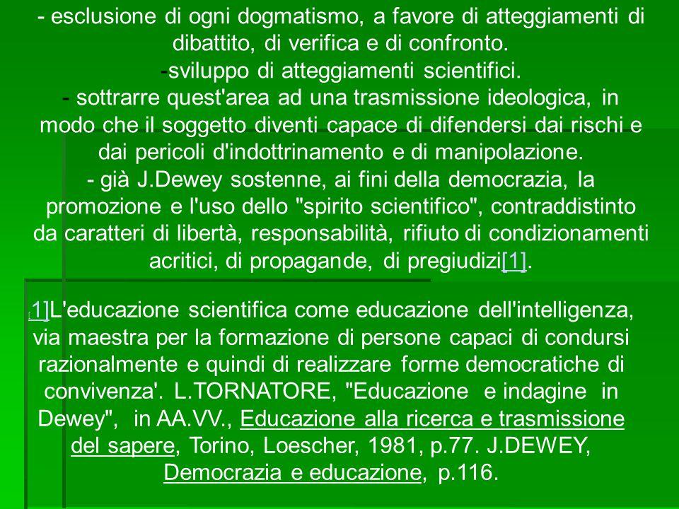 - esclusione di ogni dogmatismo, a favore di atteggiamenti di dibattito, di verifica e di confronto. - sviluppo di atteggiamenti scientifici. - sottra