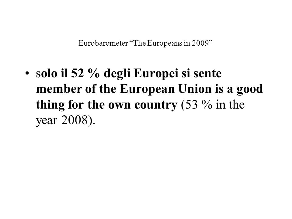 "Eurobarometer ""The Europeans in 2009"" solo il 52 % degli Europei si sente member of the European Union is a good thing for the own country (53 % in th"