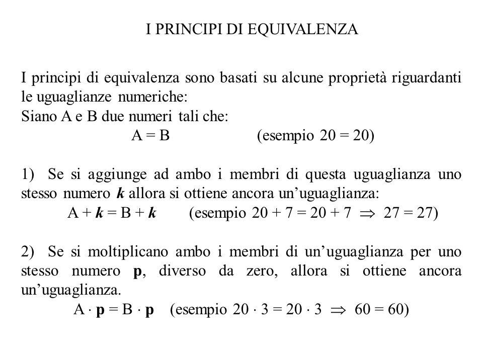 I principi di equivalenza sono basati su alcune proprietà riguardanti le uguaglianze numeriche: Siano A e B due numeri tali che: A = B (esempio 20 = 20) 1) Se si aggiunge ad ambo i membri di questa uguaglianza uno stesso numero k allora si ottiene ancora un'uguaglianza: A + k = B + k (esempio 20 + 7 = 20 + 7  27 = 27) 2) Se si moltiplicano ambo i membri di un'uguaglianza per uno stesso numero p, diverso da zero, allora si ottiene ancora un'uguaglianza.