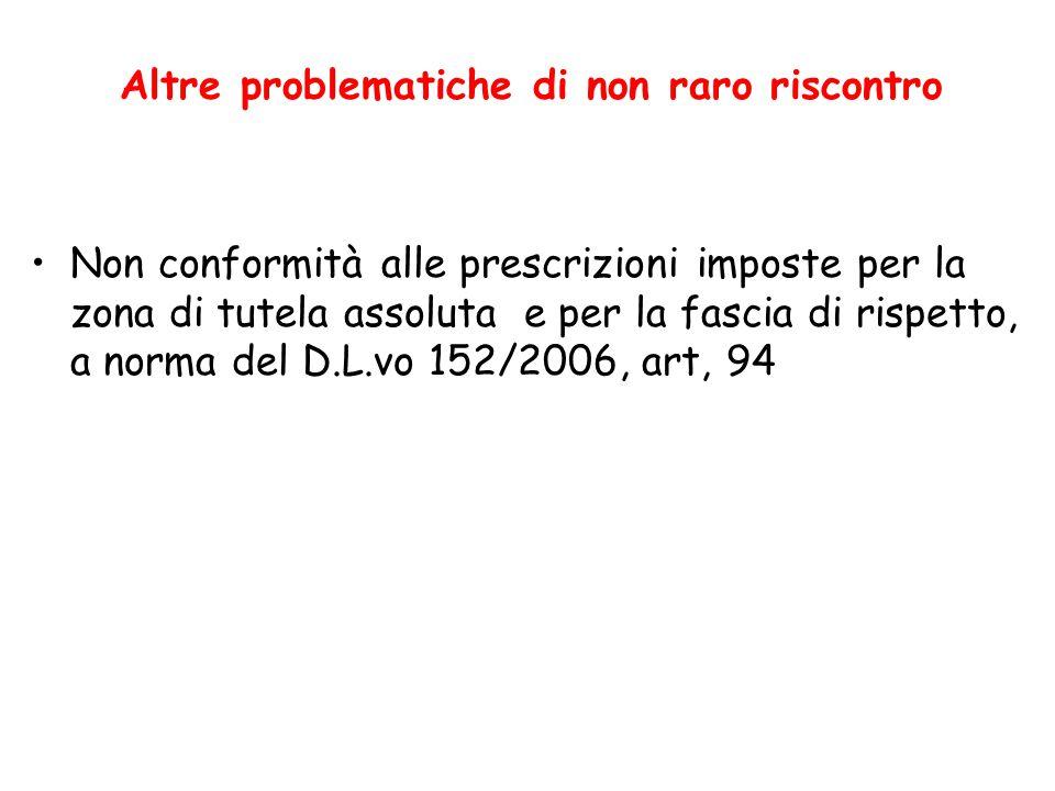 Altre problematiche di non raro riscontro Non conformità alle prescrizioni imposte per la zona di tutela assoluta e per la fascia di rispetto, a norma del D.L.vo 152/2006, art, 94