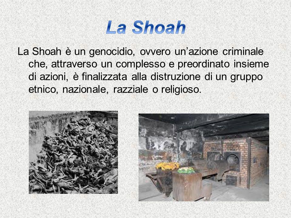 La Shoah è un genocidio, ovvero un'azione criminale che, attraverso un complesso e preordinato insieme di azioni, è finalizzata alla distruzione di un