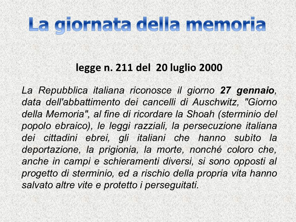 legge n. 211 del 20 luglio 2000 La Repubblica italiana riconosce il giorno 27 gennaio, data dell'abbattimento dei cancelli di Auschwitz,