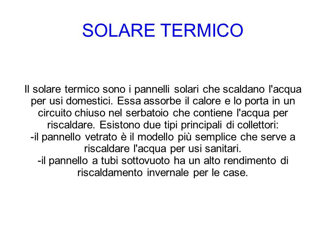 SOLARE TERMICO Il solare termico sono i pannelli solari che scaldano l'acqua per usi domestici. Essa assorbe il calore e lo porta in un circuito chius